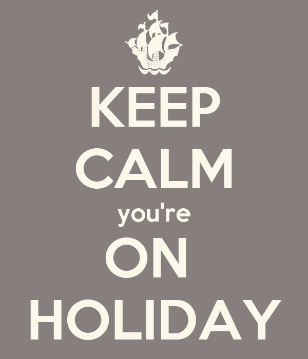 KEEP CALM you're ON  HOLIDAY
