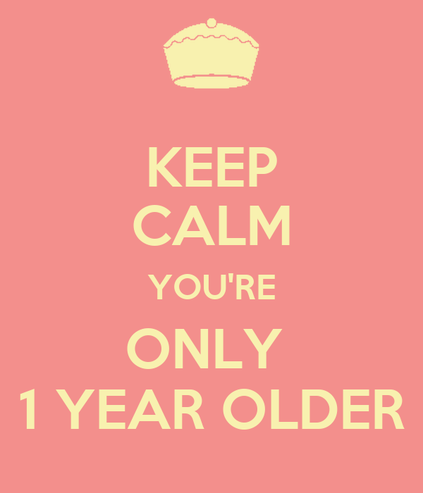 KEEP CALM YOU'RE ONLY  1 YEAR OLDER