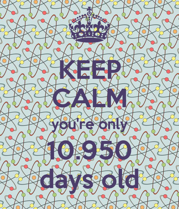 KEEP CALM you're only 10.950 days old