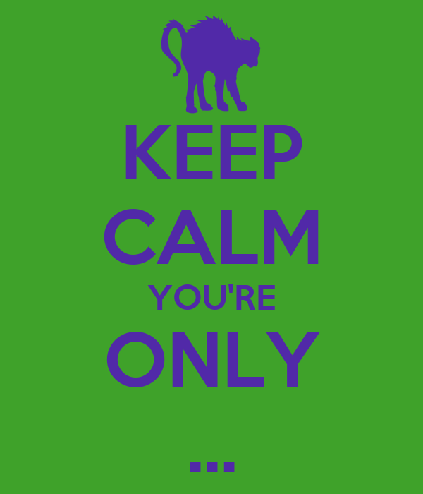 KEEP CALM YOU'RE ONLY ...