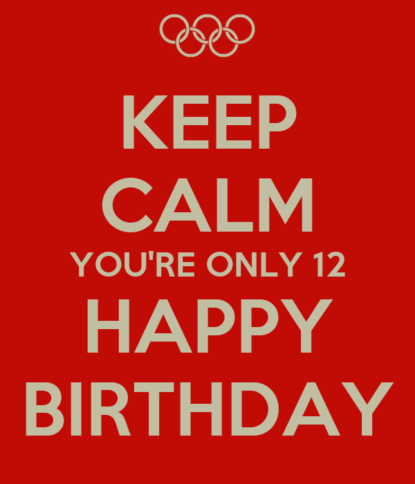 KEEP CALM YOU'RE ONLY 12 HAPPY BIRTHDAY