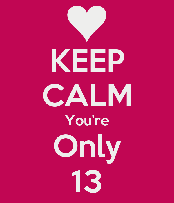 KEEP CALM You're Only 13