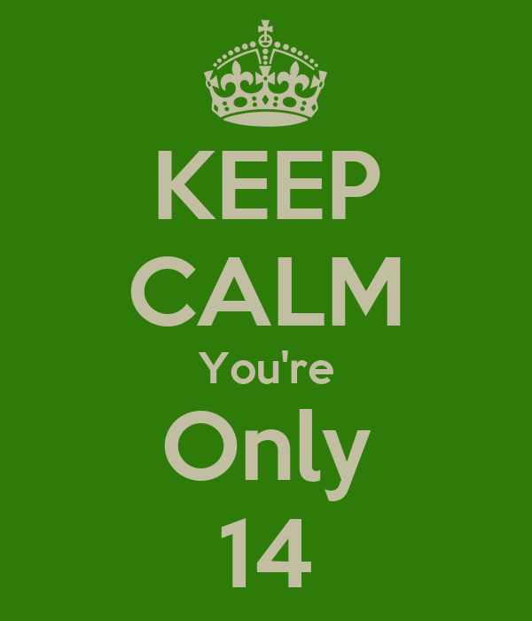 KEEP CALM You're Only 14