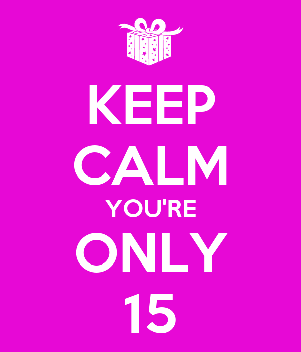 KEEP CALM YOU'RE ONLY 15