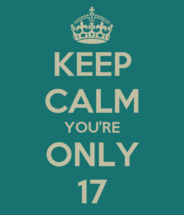 KEEP CALM YOU'RE ONLY 17