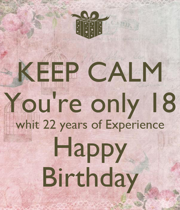 KEEP CALM You're only 18 whit 22 years of Experience Happy Birthday