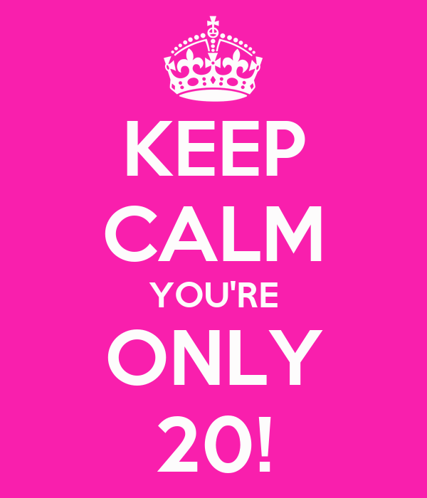 KEEP CALM YOU'RE ONLY 20!