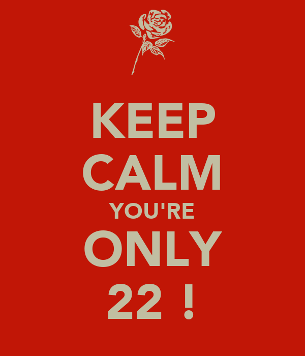 KEEP CALM YOU'RE ONLY 22 !