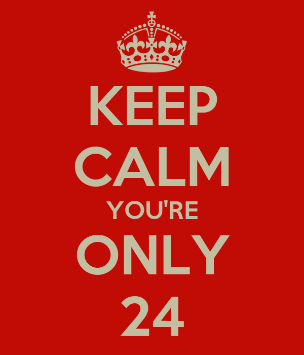 KEEP CALM YOU'RE ONLY 24
