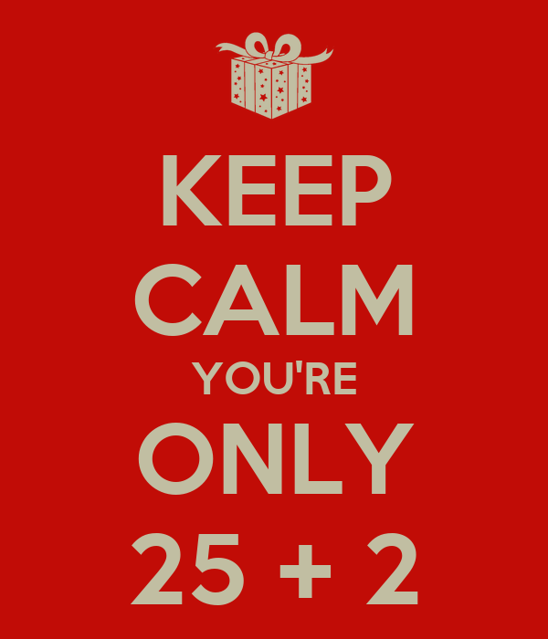 KEEP CALM YOU'RE ONLY 25 + 2