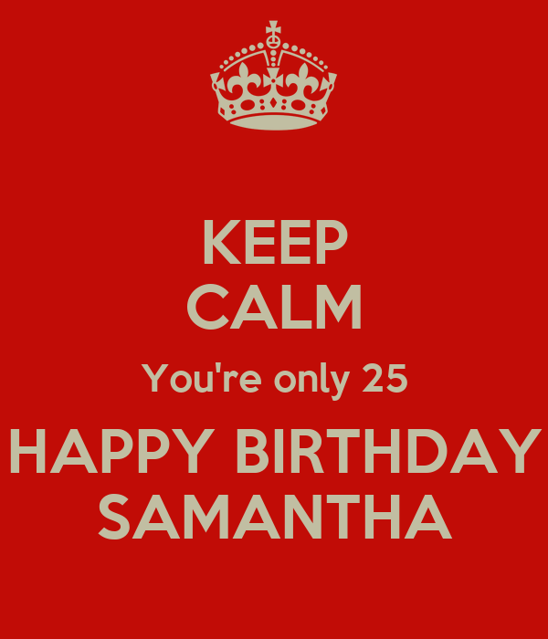 KEEP CALM You're only 25 HAPPY BIRTHDAY SAMANTHA