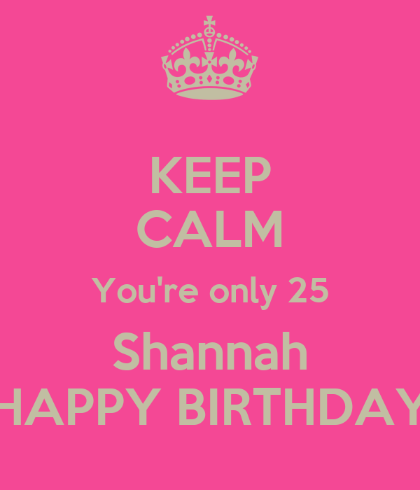 KEEP CALM You're only 25 Shannah HAPPY BIRTHDAY