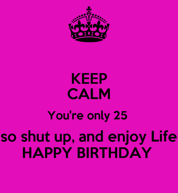 KEEP CALM You're only 25  so shut up, and enjoy Life HAPPY BIRTHDAY