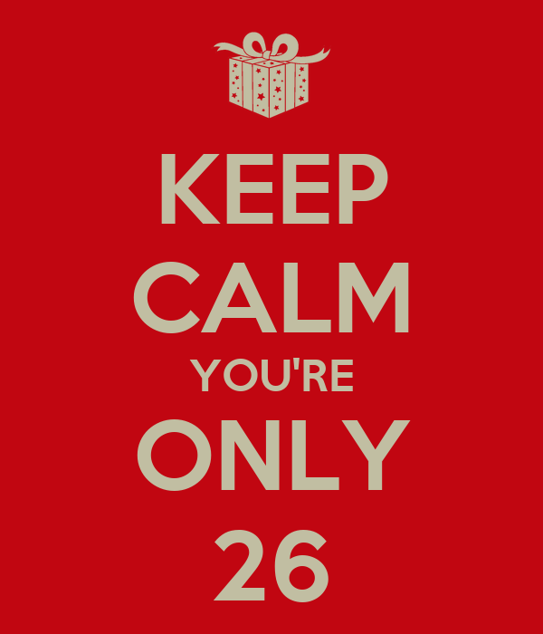 KEEP CALM YOU'RE ONLY 26