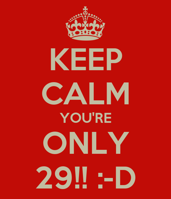 KEEP CALM YOU'RE ONLY 29!! :-D