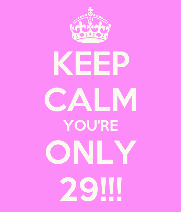 KEEP CALM YOU'RE ONLY 29!!!
