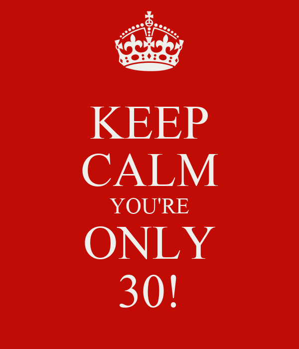 KEEP CALM YOU'RE ONLY 30!