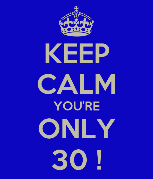 KEEP CALM YOU'RE ONLY 30 !