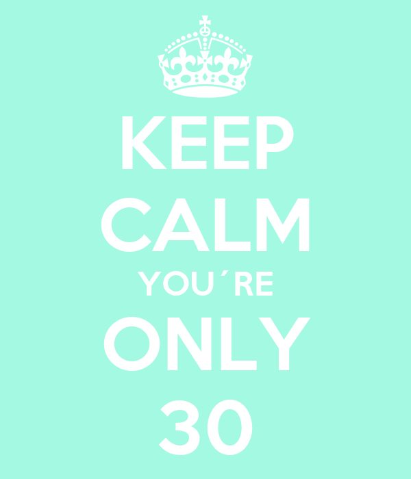 KEEP CALM YOU´RE ONLY 30