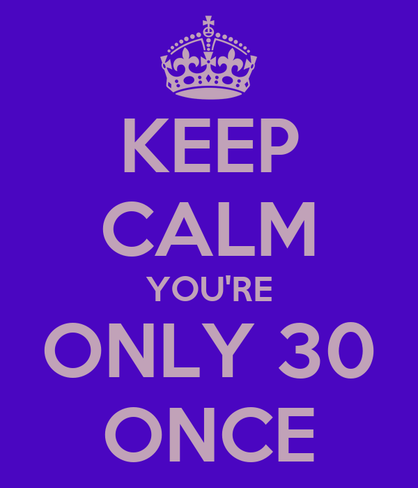 KEEP CALM YOU'RE ONLY 30 ONCE