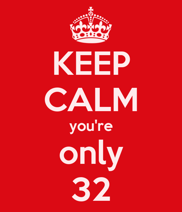 KEEP CALM you're only 32