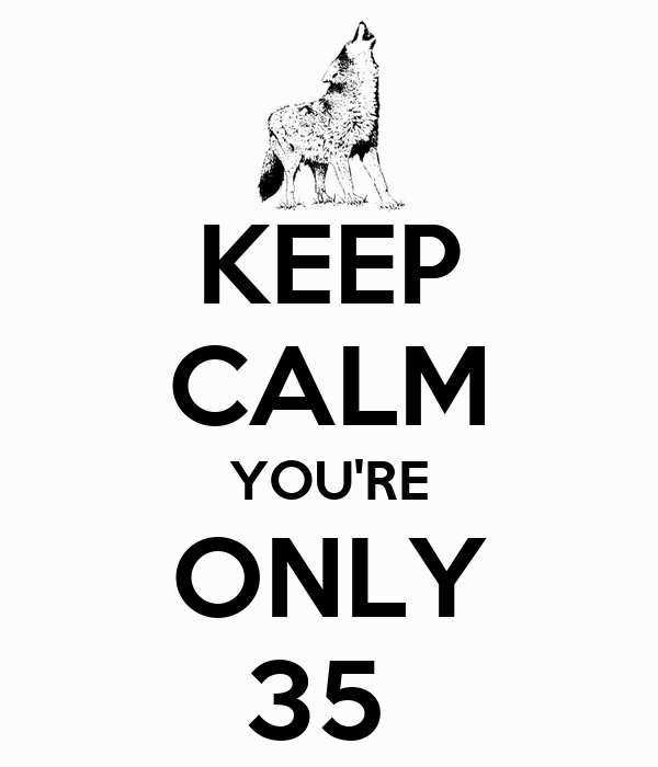 KEEP CALM YOU'RE ONLY 35