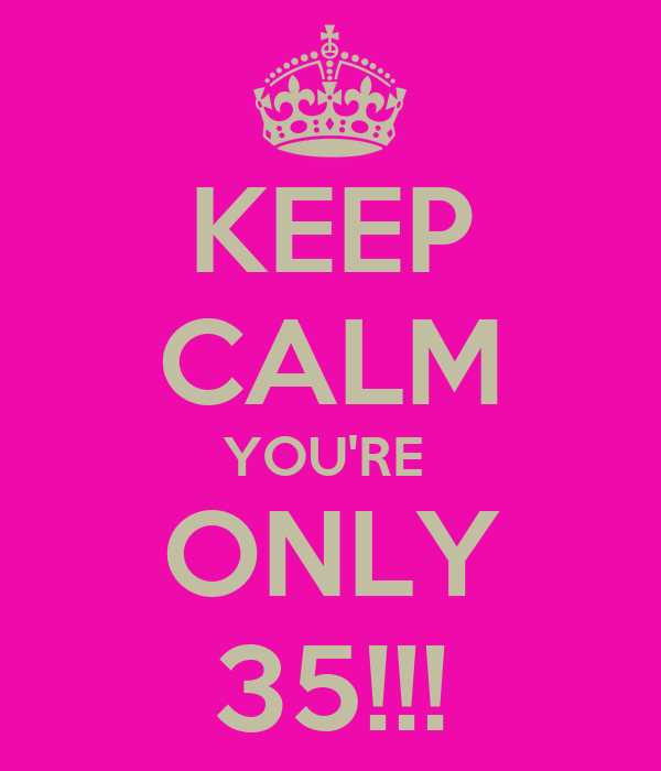 KEEP CALM YOU'RE  ONLY 35!!!