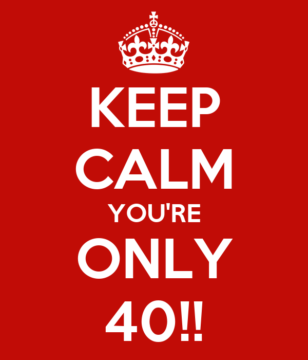 KEEP CALM YOU'RE ONLY 40!!