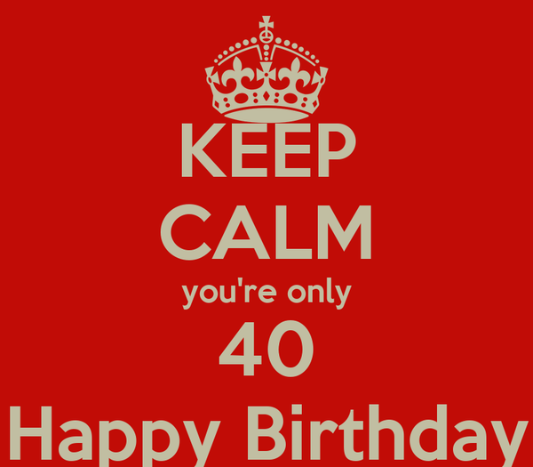 KEEP CALM you're only 40 Happy Birthday