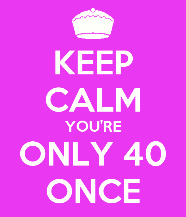 KEEP CALM YOU'RE ONLY 40 ONCE