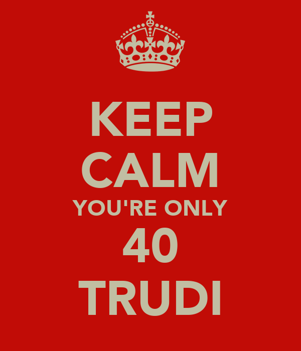 KEEP CALM YOU'RE ONLY 40 TRUDI