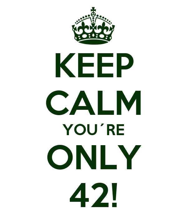 KEEP CALM YOU´RE ONLY 42!