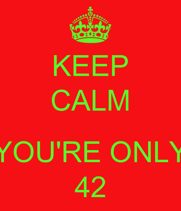 KEEP CALM  YOU'RE ONLY 42