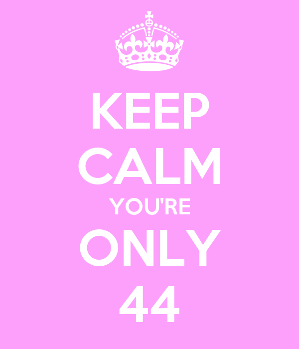 KEEP CALM YOU'RE ONLY 44