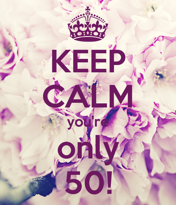 KEEP CALM you're only 50!
