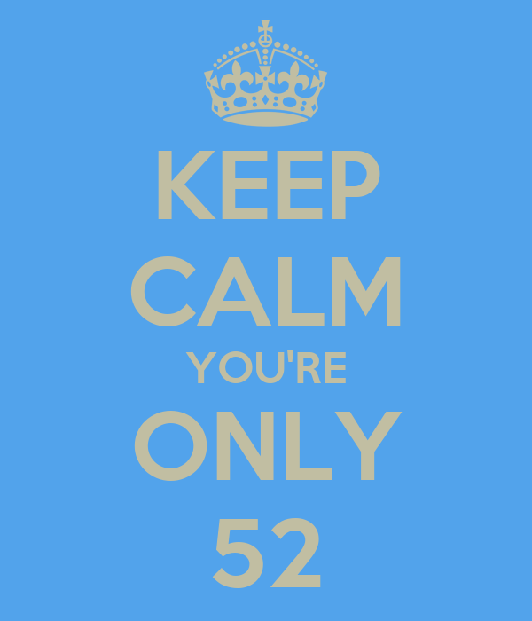 KEEP CALM YOU'RE ONLY 52