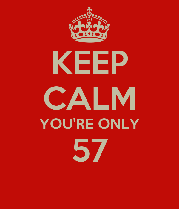 KEEP CALM YOU'RE ONLY 57