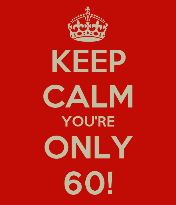 KEEP CALM YOU'RE ONLY 60!