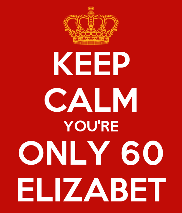 KEEP CALM YOU'RE ONLY 60 ELIZABET