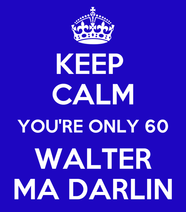 KEEP  CALM YOU'RE ONLY 60 WALTER MA DARLIN