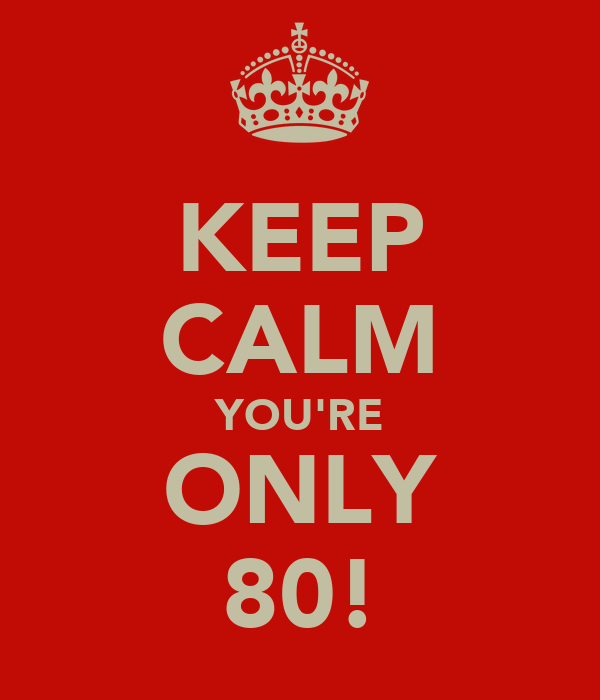 KEEP CALM YOU'RE ONLY 80!