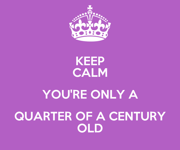 KEEP CALM YOU'RE ONLY A QUARTER OF A CENTURY OLD