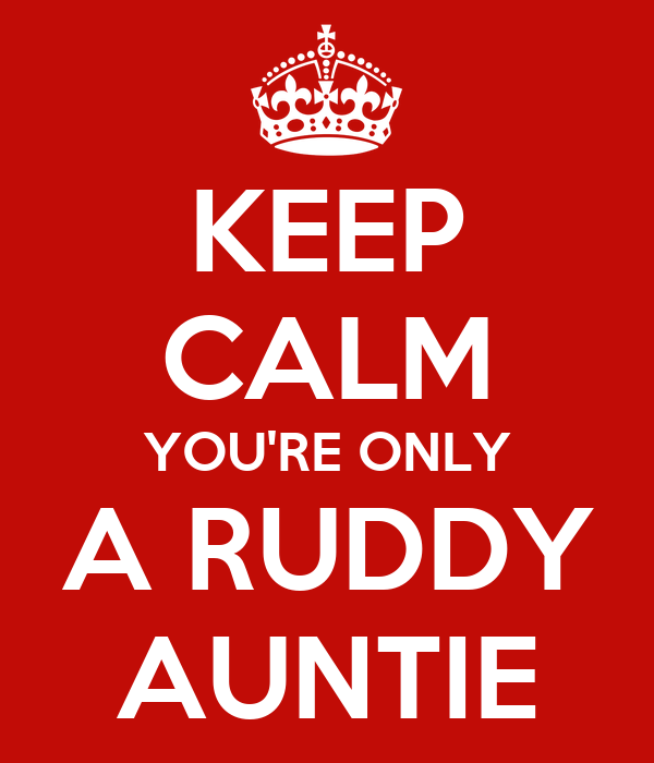 KEEP CALM YOU'RE ONLY A RUDDY AUNTIE