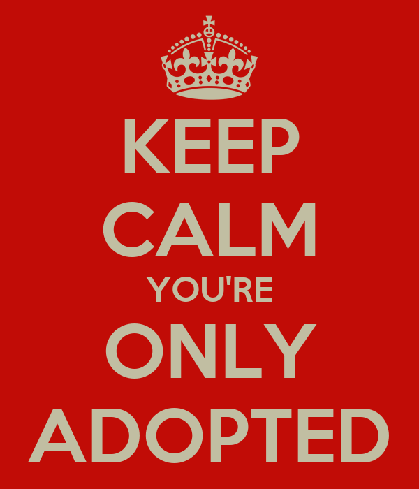 KEEP CALM YOU'RE ONLY ADOPTED