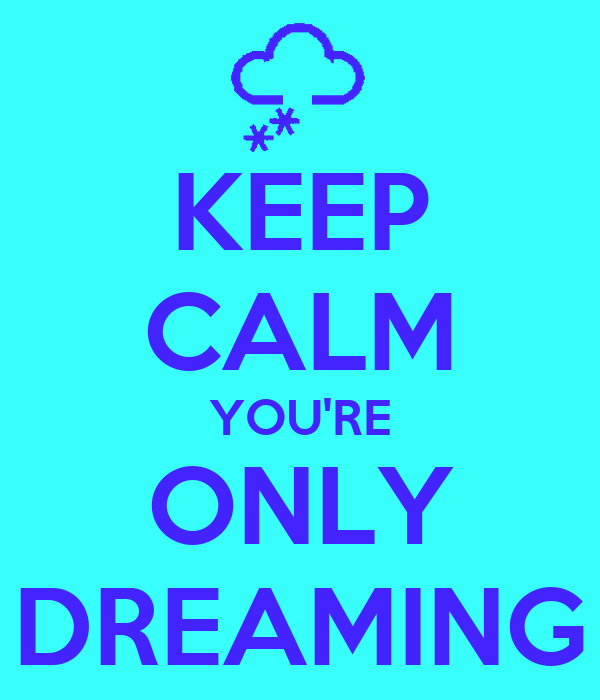 KEEP CALM YOU'RE ONLY DREAMING