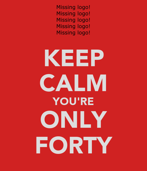 KEEP CALM YOU'RE ONLY FORTY
