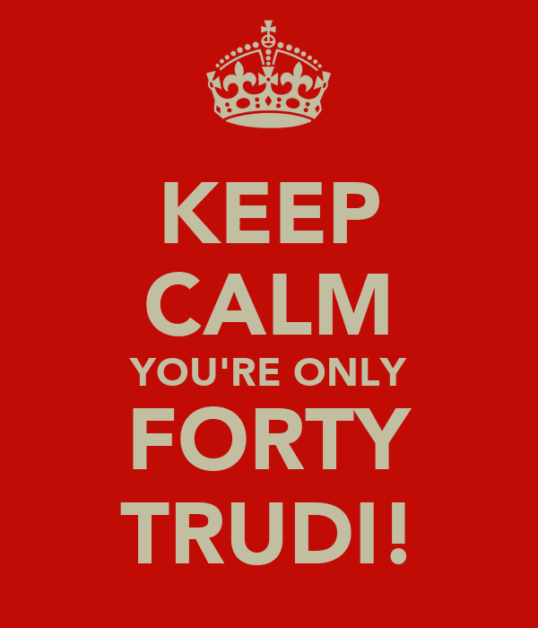 KEEP CALM YOU'RE ONLY FORTY TRUDI!