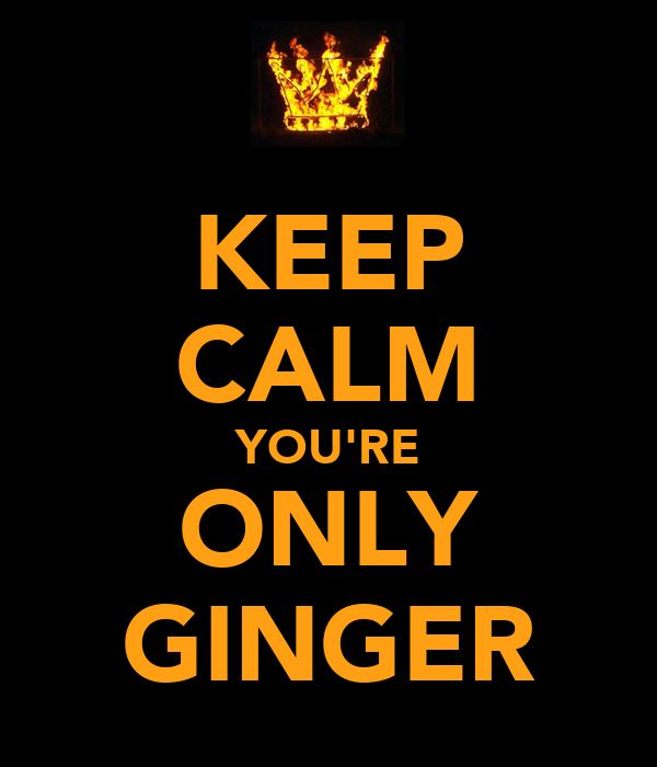 KEEP CALM YOU'RE ONLY GINGER