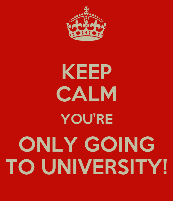 KEEP CALM YOU'RE ONLY GOING TO UNIVERSITY!
