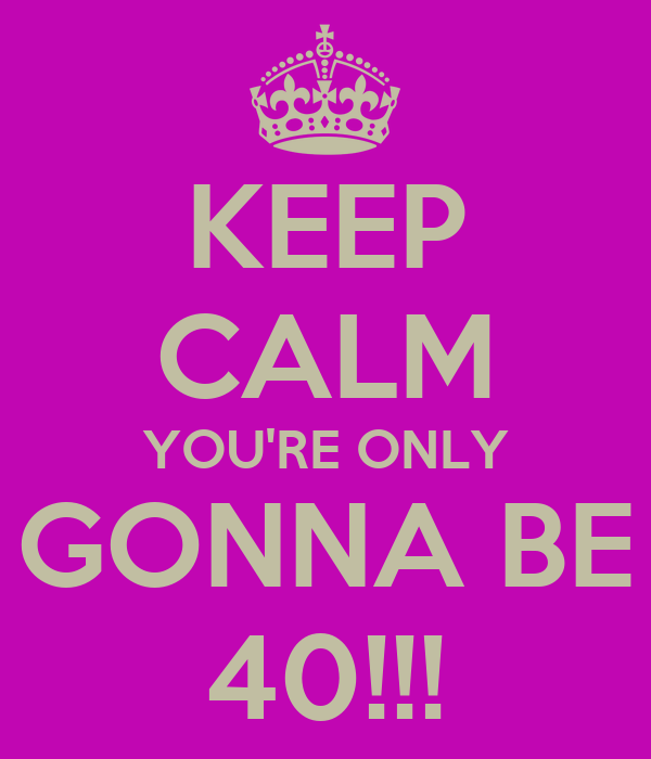 KEEP CALM YOU'RE ONLY GONNA BE 40!!!